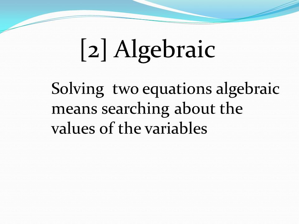 [2] Algebraic Solving two equations algebraic means searching about the values of the variables
